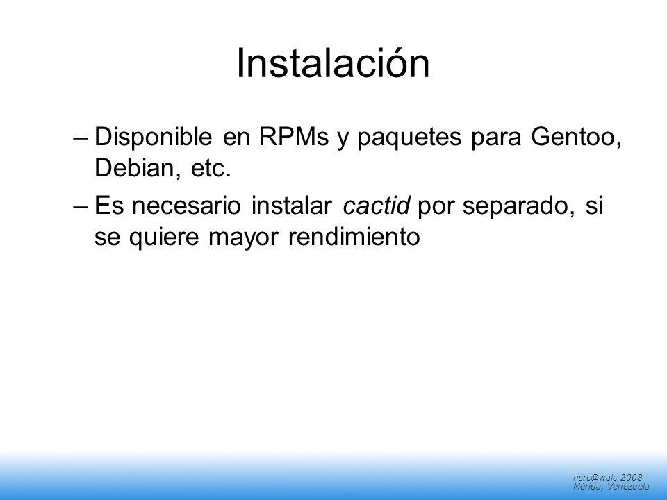 nsrc@walc 2008 Mérida, Venezuela Instalación –Disponible en RPMs y paquetes para Gentoo, Debian, etc. –Es necesario instalar cactid por separado, si s