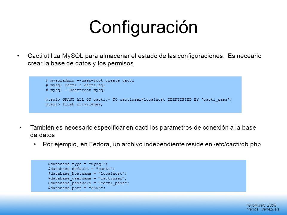 nsrc@walc 2008 Mérida, Venezuela Configuración Cacti utiliza MySQL para almacenar el estado de las configuraciones. Es neceario crear la base de datos