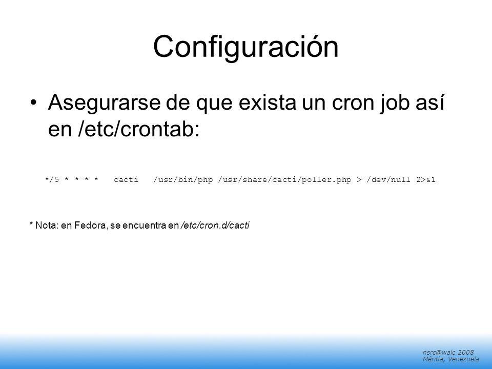 nsrc@walc 2008 Mérida, Venezuela Configuración Asegurarse de que exista un cron job así en /etc/crontab: */5 * * * * cacti /usr/bin/php /usr/share/cac
