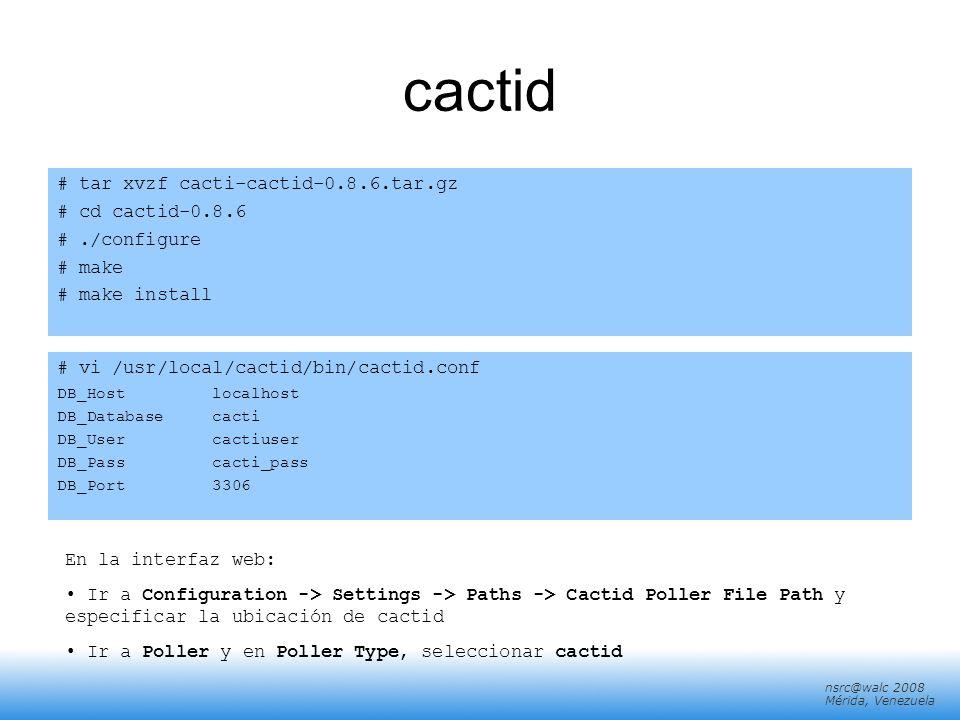 nsrc@walc 2008 Mérida, Venezuela cactid # tar xvzf cacti-cactid-0.8.6.tar.gz # cd cactid-0.8.6 #./configure # make # make install # vi /usr/local/cact