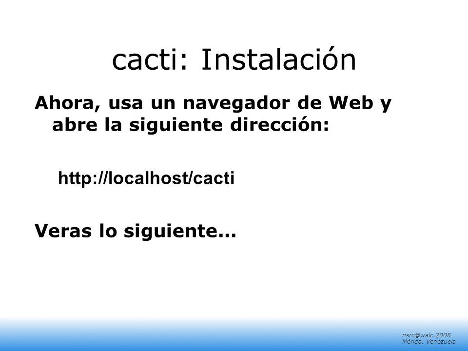 nsrc@walc 2008 Mérida, Venezuela cacti: Instalación Ahora, usa un navegador de Web y abre la siguiente dirección: http://localhost/cacti Veras lo sigu