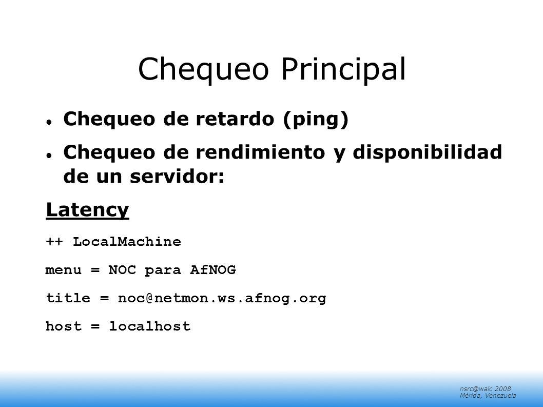 nsrc@walc 2008 Mérida, Venezuela Chequeo Principal Chequeo de retardo (ping) Chequeo de rendimiento y disponibilidad de un servidor: Latency ++ LocalM