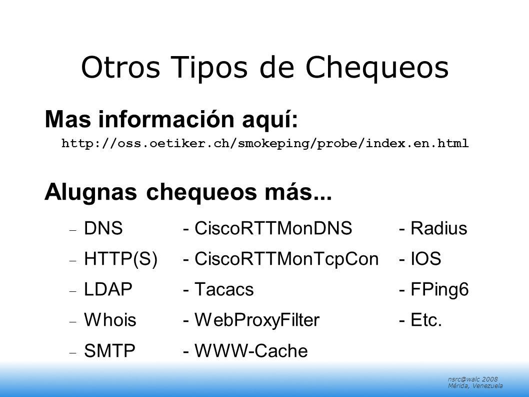 nsrc@walc 2008 Mérida, Venezuela Otros Tipos de Chequeos Mas información aquí: http://oss.oetiker.ch/smokeping/probe/index.en.html Alugnas chequeos má