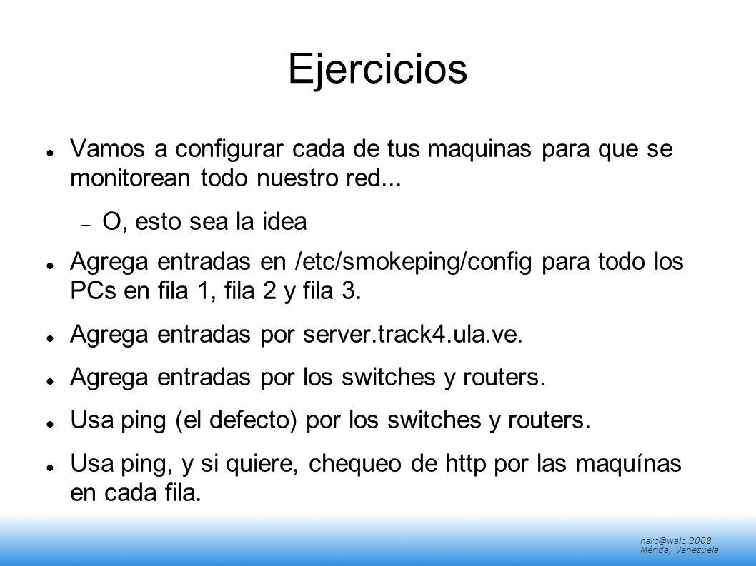 nsrc@walc 2008 Mérida, Venezuela Ejercicios Vamos a configurar cada de tus maquinas para que se monitorean todo nuestro red... O, esto sea la idea Agr