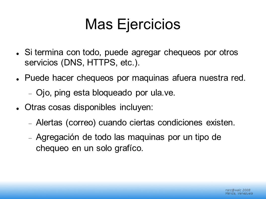 nsrc@walc 2008 Mérida, Venezuela Mas Ejercicios Si termina con todo, puede agregar chequeos por otros servicios (DNS, HTTPS, etc.). Puede hacer cheque