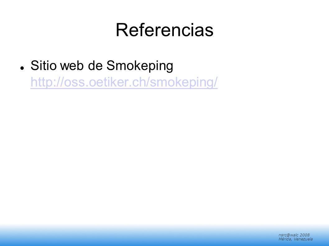 nsrc@walc 2008 Mérida, Venezuela Referencias Sitio web de Smokeping http://oss.oetiker.ch/smokeping/ http://oss.oetiker.ch/smokeping/