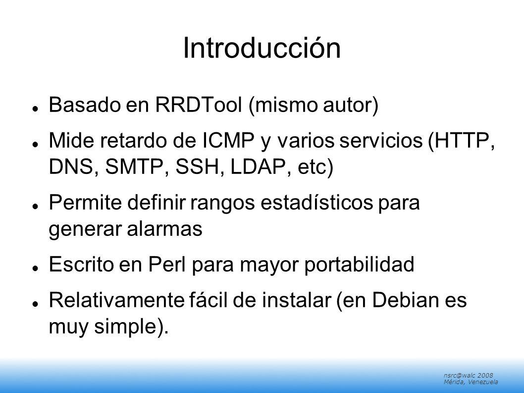nsrc@walc 2008 Mérida, Venezuela Introducción Basado en RRDTool (mismo autor) Mide retardo de ICMP y varios servicios (HTTP, DNS, SMTP, SSH, LDAP, etc