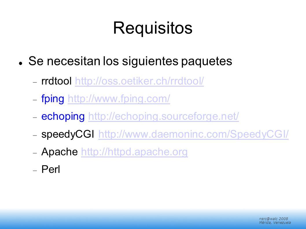 nsrc@walc 2008 Mérida, Venezuela Requisitos Se necesitan los siguientes paquetes rrdtool http://oss.oetiker.ch/rrdtool/http://oss.oetiker.ch/rrdtool/