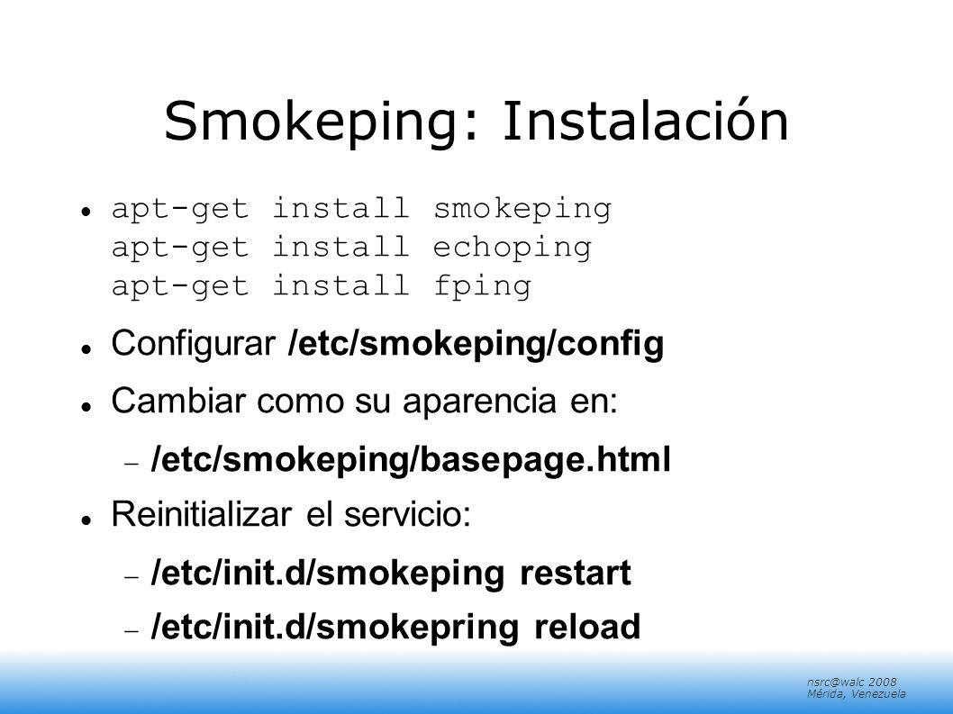 nsrc@walc 2008 Mérida, Venezuela Smokeping: Instalación apt-get install smokeping apt-get install echoping apt-get install fping Configurar /etc/smoke