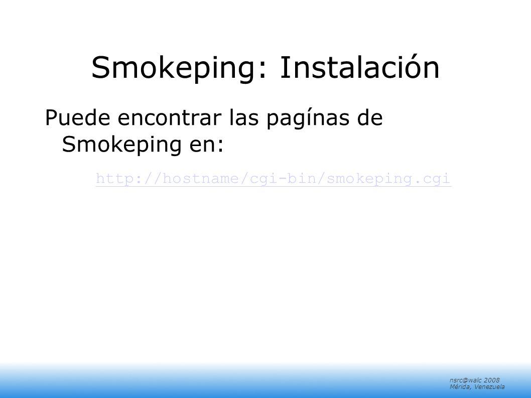 nsrc@walc 2008 Mérida, Venezuela Smokeping: Instalación Puede encontrar las pagínas de Smokeping en: http://hostname/cgi-bin/smokeping.cgi