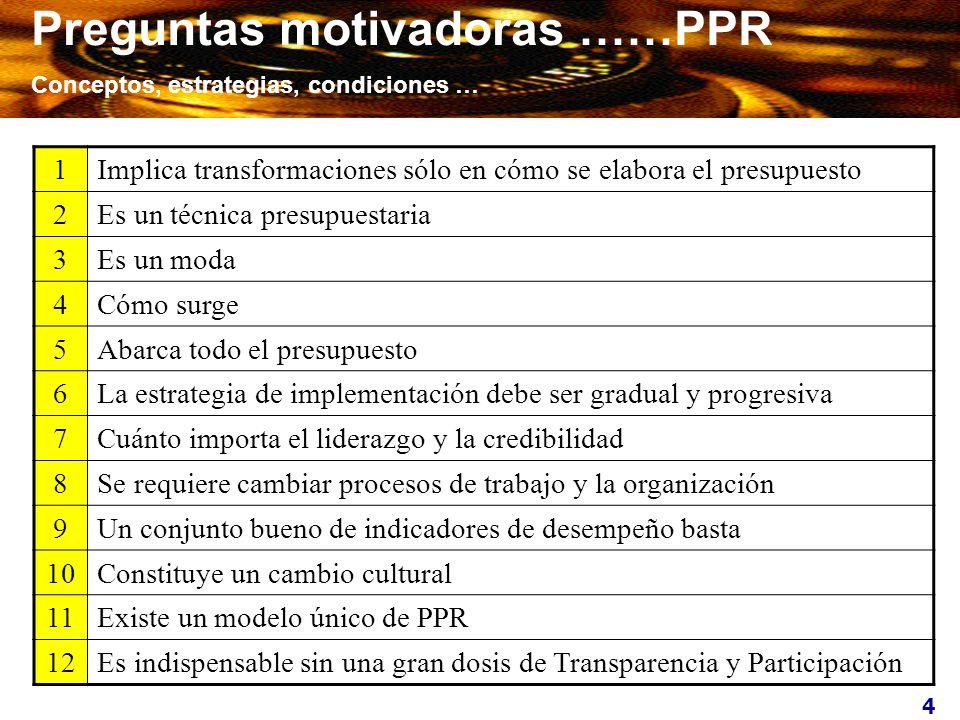 4 Preguntas motivadoras ……PPR Conceptos, estrategias, condiciones … 1Implica transformaciones sólo en cómo se elabora el presupuesto 2Es un técnica pr