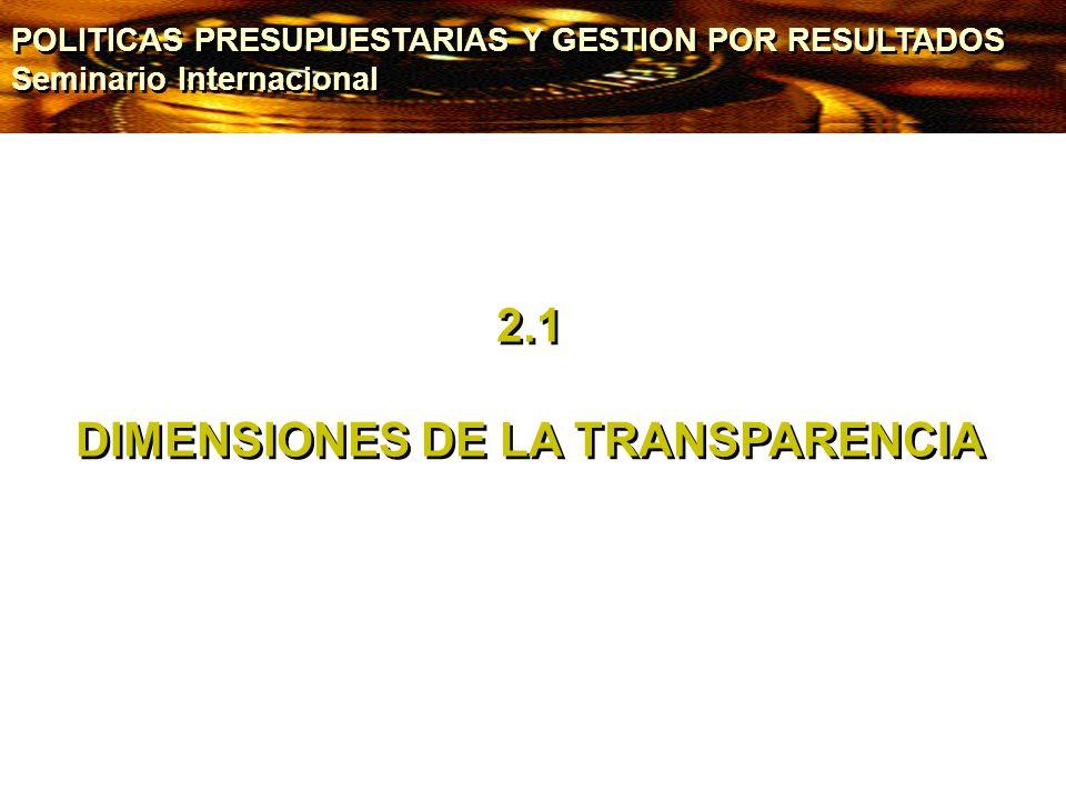 2.1 DIMENSIONES DE LA TRANSPARENCIA 2.1 DIMENSIONES DE LA TRANSPARENCIA POLITICAS PRESUPUESTARIAS Y GESTION POR RESULTADOS Seminario Internacional POL