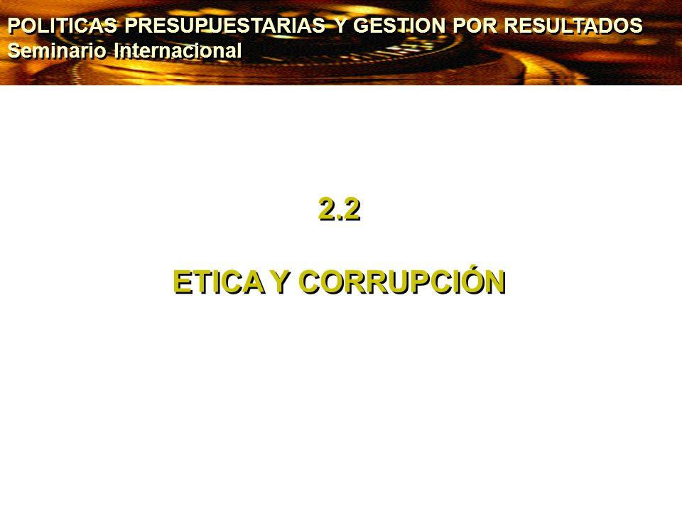 2.2 ETICA Y CORRUPCIÓN 2.2 ETICA Y CORRUPCIÓN POLITICAS PRESUPUESTARIAS Y GESTION POR RESULTADOS Seminario Internacional POLITICAS PRESUPUESTARIAS Y G
