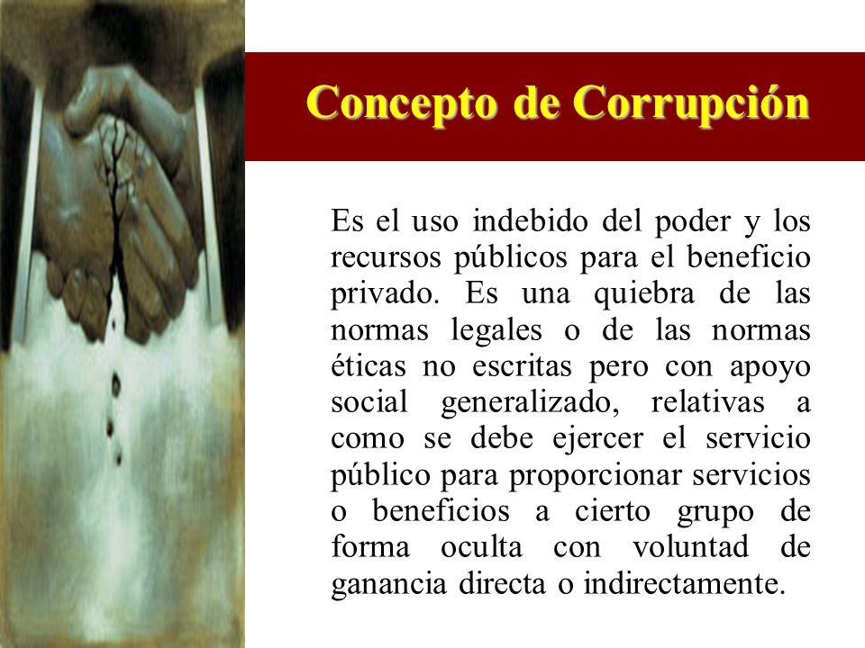 Concepto de Corrupción Es el uso indebido del poder y los recursos públicos para el beneficio privado. Es una quiebra de las normas legales o de las n