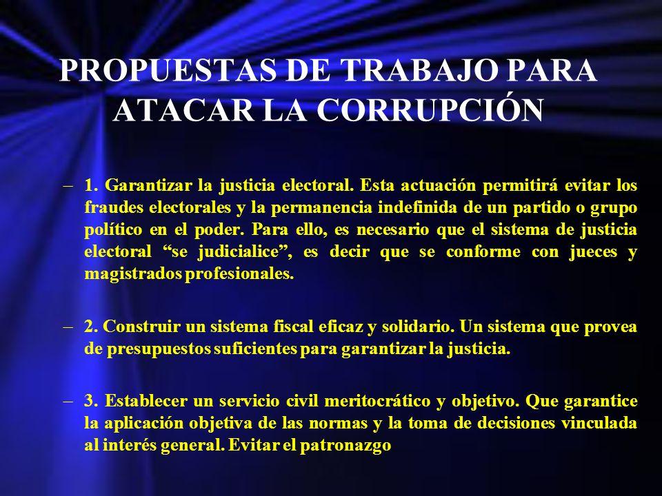 PROPUESTAS DE TRABAJO PARA ATACAR LA CORRUPCIÓN –1. Garantizar la justicia electoral. Esta actuación permitirá evitar los fraudes electorales y la per