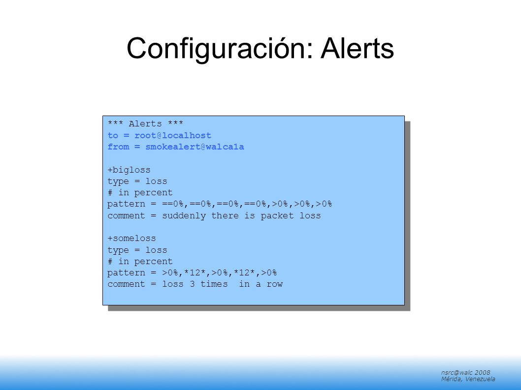 nsrc@walc 2008 Mérida, Venezuela Configuración: Alerts *** Alerts *** to = root@localhost from = smokealert@walca1a +bigloss type = loss # in percent pattern = ==0%,==0%,==0%,==0%,>0%,>0%,>0% comment = suddenly there is packet loss +someloss type = loss # in percent pattern = >0%,*12*,>0%,*12*,>0% comment = loss 3 times in a row *** Alerts *** to = root@localhost from = smokealert@walca1a +bigloss type = loss # in percent pattern = ==0%,==0%,==0%,==0%,>0%,>0%,>0% comment = suddenly there is packet loss +someloss type = loss # in percent pattern = >0%,*12*,>0%,*12*,>0% comment = loss 3 times in a row