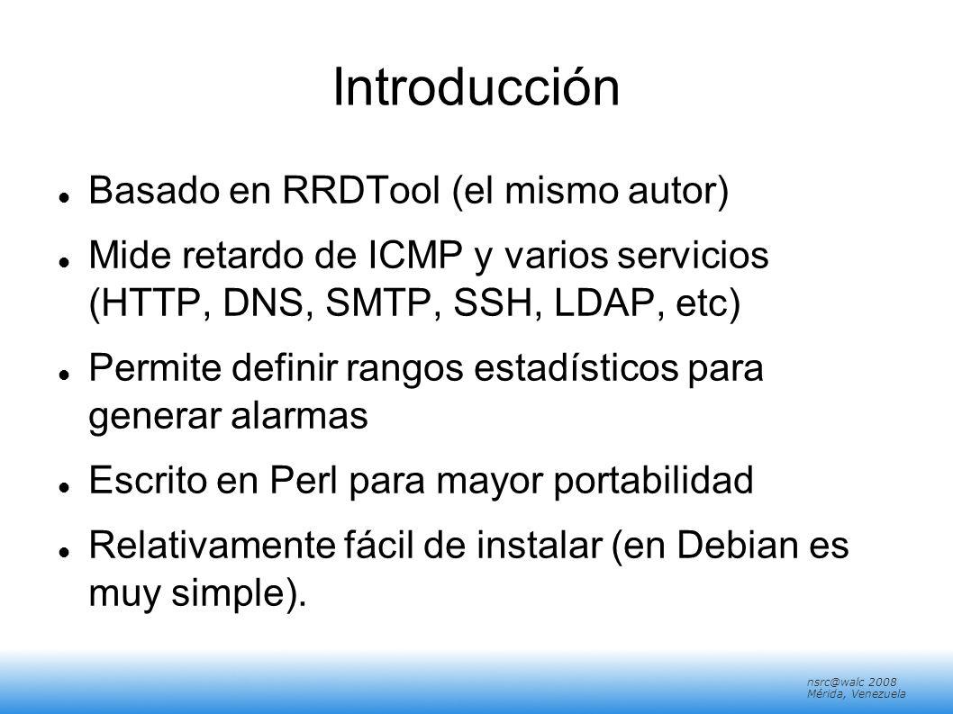 nsrc@walc 2008 Mérida, Venezuela Introducción: Marketing SmokePing keeps track of your network latency: Best of breed latency visualisation.