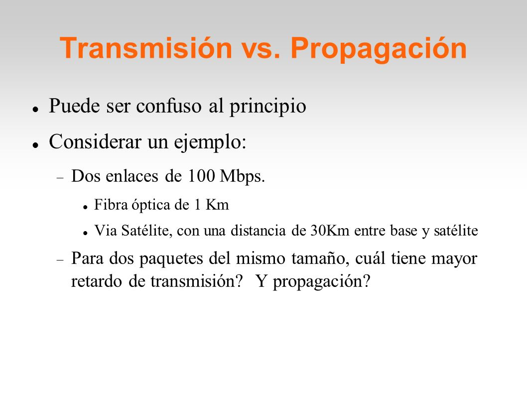 Transmisión vs. Propagación Puede ser confuso al principio Considerar un ejemplo: Dos enlaces de 100 Mbps. Fibra óptica de 1 Km Via Satélite, con una