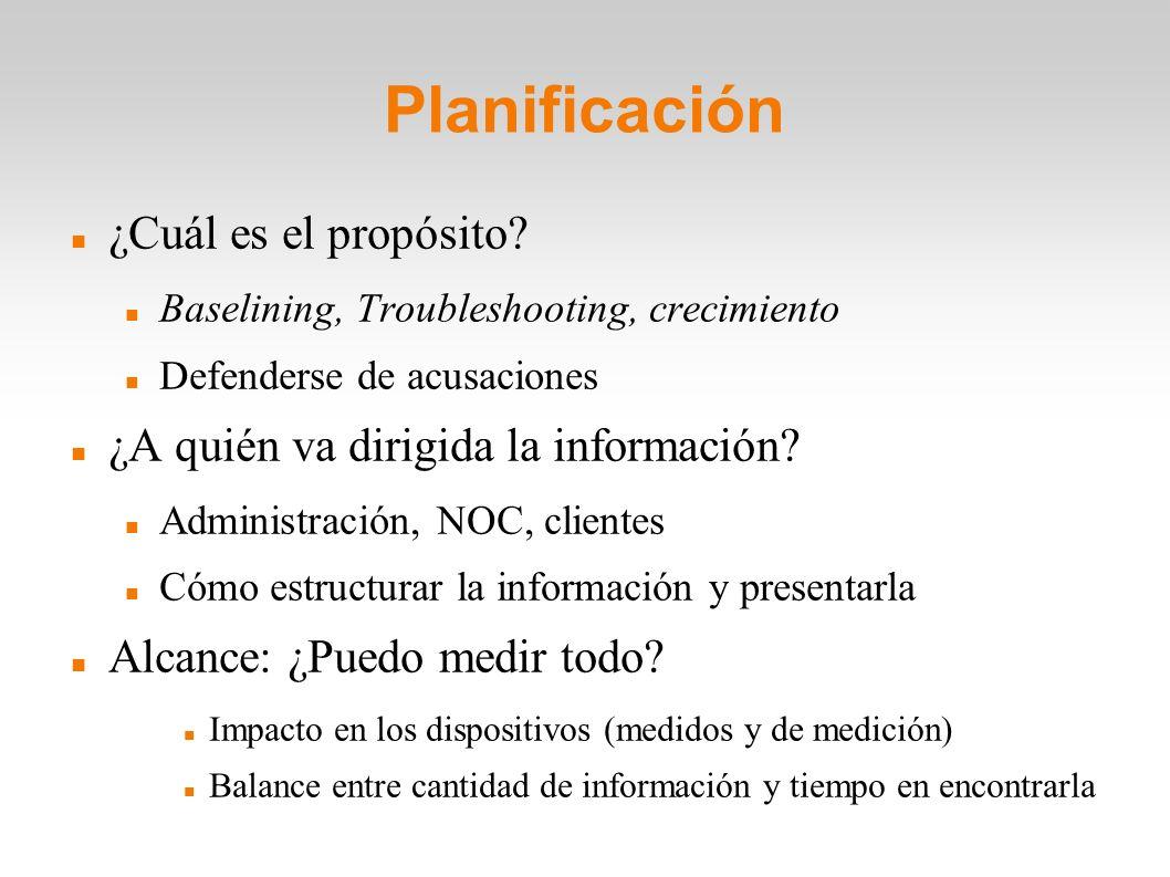 Planificación ¿Cuál es el propósito? Baselining, Troubleshooting, crecimiento Defenderse de acusaciones ¿A quién va dirigida la información? Administr