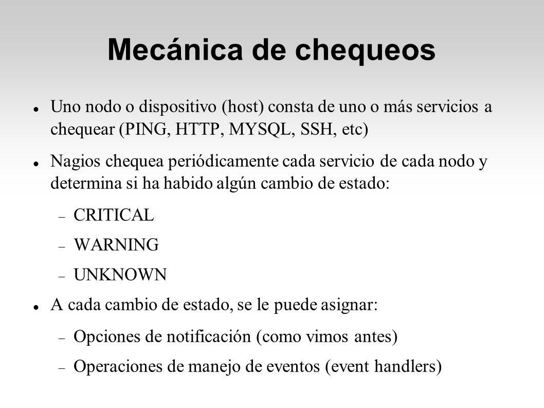 Mecánica de chequeos Uno nodo o dispositivo (host) consta de uno o más servicios a chequear (PING, HTTP, MYSQL, SSH, etc) Nagios chequea periódicamente cada servicio de cada nodo y determina si ha habido algún cambio de estado: CRITICAL WARNING UNKNOWN A cada cambio de estado, se le puede asignar: Opciones de notificación (como vimos antes) Operaciones de manejo de eventos (event handlers)