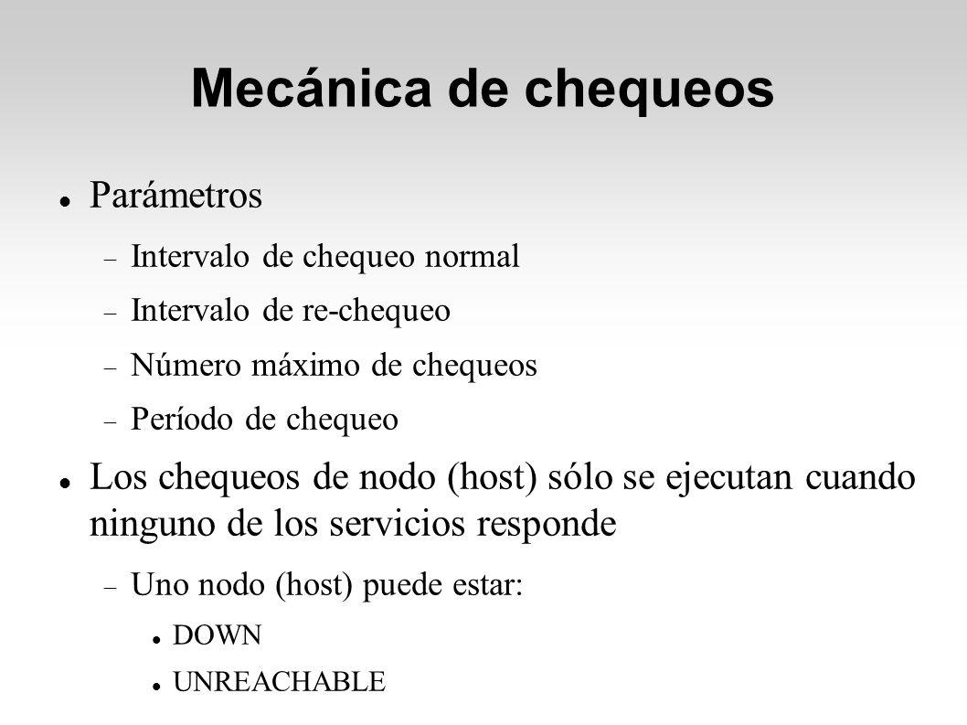 Mecánica de chequeos Parámetros Intervalo de chequeo normal Intervalo de re-chequeo Número máximo de chequeos Período de chequeo Los chequeos de nodo (host) sólo se ejecutan cuando ninguno de los servicios responde Uno nodo (host) puede estar: DOWN UNREACHABLE