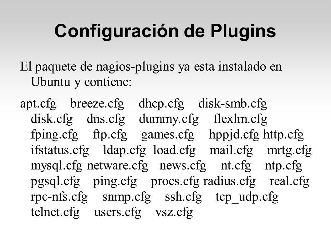 Configuración de Plugins El paquete de nagios-plugins ya esta instalado en Ubuntu y contiene: apt.cfg breeze.cfg dhcp.cfg disk-smb.cfg disk.cfg dns.cfg dummy.cfg flexlm.cfg fping.cfg ftp.cfg games.cfg hppjd.cfg http.cfg ifstatus.cfg ldap.cfg load.cfg mail.cfg mrtg.cfg mysql.cfg netware.cfg news.cfg nt.cfg ntp.cfg pgsql.cfg ping.cfg procs.cfg radius.cfg real.cfg rpc-nfs.cfg snmp.cfg ssh.cfg tcp_udp.cfg telnet.cfg users.cfg vsz.cfg