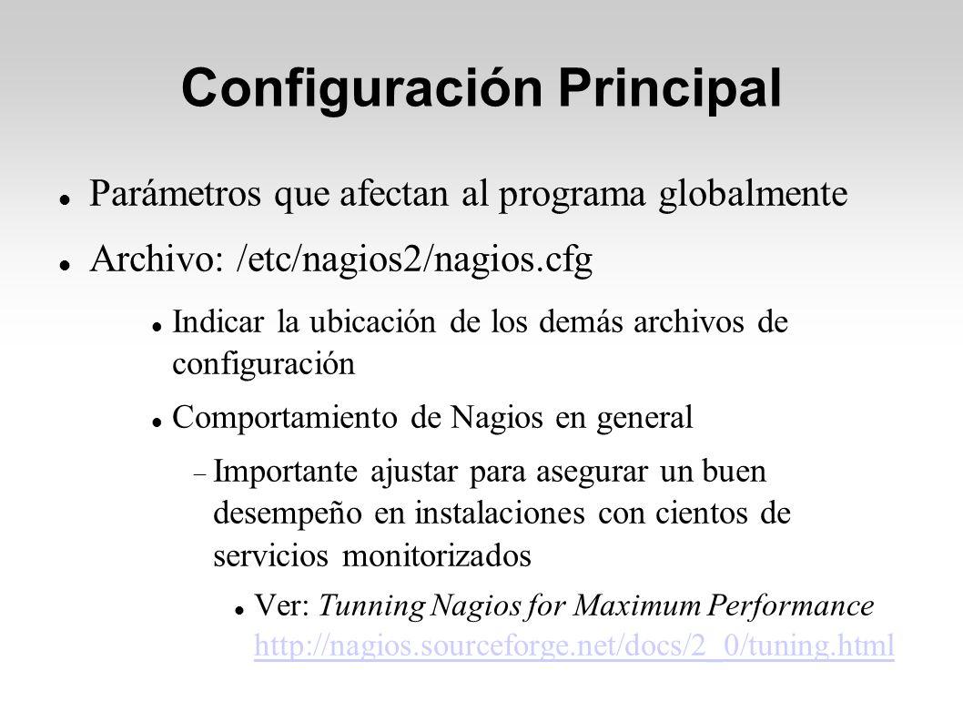 Configuración Principal Parámetros que afectan al programa globalmente Archivo: /etc/nagios2/nagios.cfg Indicar la ubicación de los demás archivos de configuración Comportamiento de Nagios en general Importante ajustar para asegurar un buen desempeño en instalaciones con cientos de servicios monitorizados Ver: Tunning Nagios for Maximum Performance http://nagios.sourceforge.net/docs/2_0/tuning.html http://nagios.sourceforge.net/docs/2_0/tuning.html