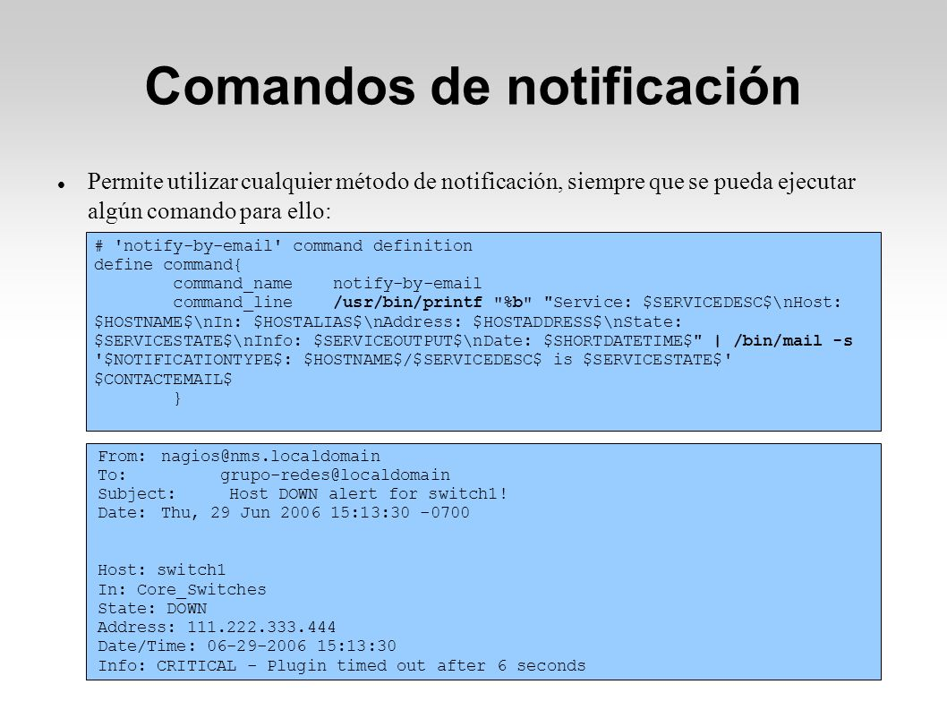 Comandos de notificación Permite utilizar cualquier método de notificación, siempre que se pueda ejecutar algún comando para ello: # notify-by-email command definition define command{ command_name notify-by-email command_line /usr/bin/printf %b Service: $SERVICEDESC$\nHost: $HOSTNAME$\nIn: $HOSTALIAS$\nAddress: $HOSTADDRESS$\nState: $SERVICESTATE$\nInfo: $SERVICEOUTPUT$\nDate: $SHORTDATETIME$ | /bin/mail -s $NOTIFICATIONTYPE$: $HOSTNAME$/$SERVICEDESC$ is $SERVICESTATE$ $CONTACTEMAIL$ } From: nagios@nms.localdomain To: grupo-redes@localdomain Subject: Host DOWN alert for switch1.