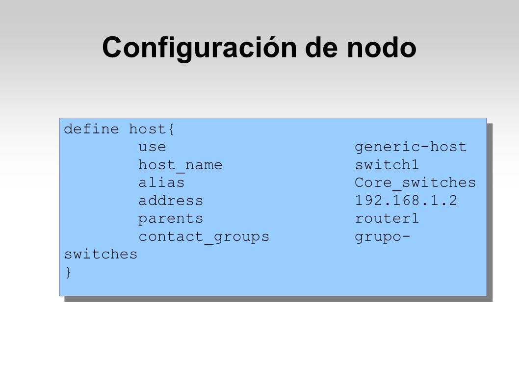 Configuración de nodo define host{ use generic-host host_name switch1 alias Core_switches address 192.168.1.2 parents router1 contact_groups grupo- switches } define host{ use generic-host host_name switch1 alias Core_switches address 192.168.1.2 parents router1 contact_groups grupo- switches }