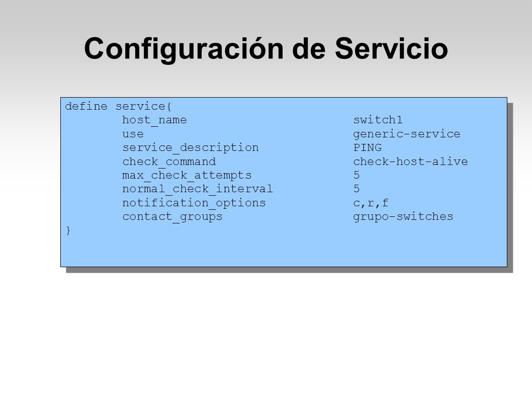 Configuración de Servicio define service{ host_name switch1 use generic-service service_description PING check_command check-host-alive max_check_attempts 5 normal_check_interval 5 notification_options c,r,f contact_groups grupo-switches } define service{ host_name switch1 use generic-service service_description PING check_command check-host-alive max_check_attempts 5 normal_check_interval 5 notification_options c,r,f contact_groups grupo-switches }