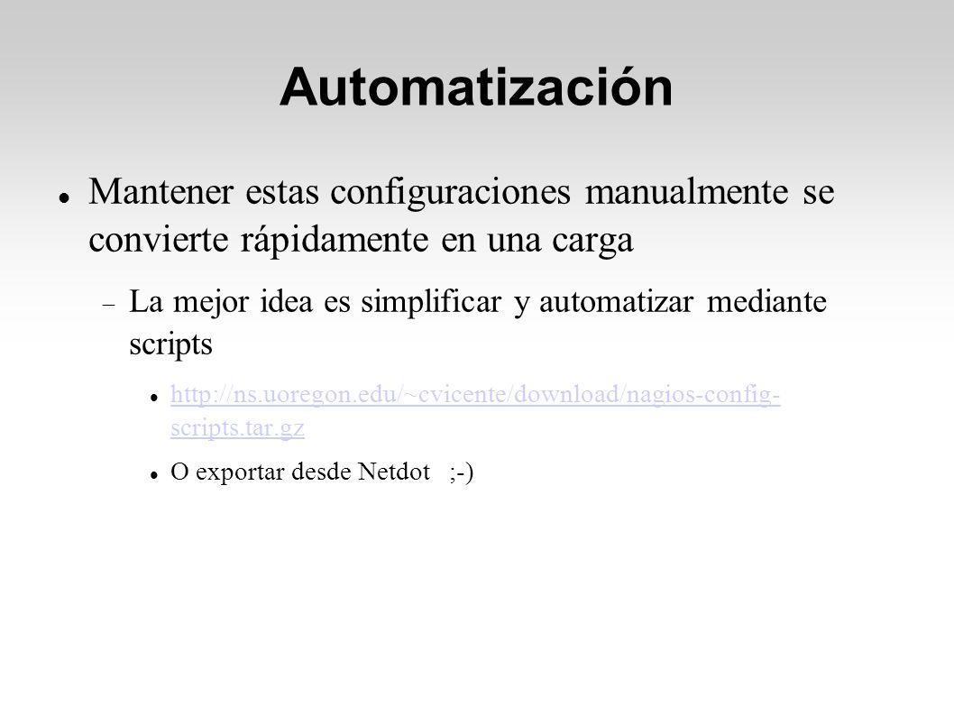 Automatización Mantener estas configuraciones manualmente se convierte rápidamente en una carga La mejor idea es simplificar y automatizar mediante scripts http://ns.uoregon.edu/~cvicente/download/nagios-config- scripts.tar.gz http://ns.uoregon.edu/~cvicente/download/nagios-config- scripts.tar.gz O exportar desde Netdot ;-)