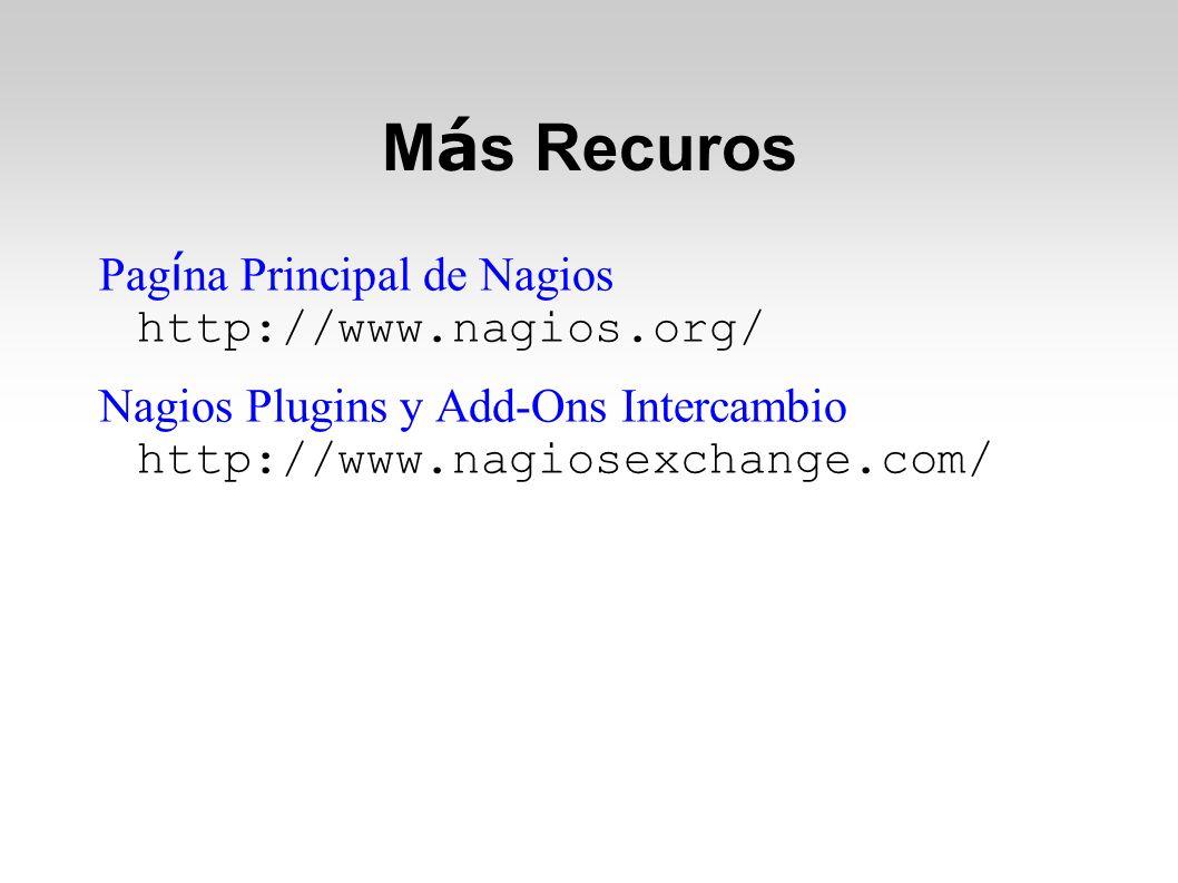M á s Recuros Pag í na Principal de Nagios http://www.nagios.org/ Nagios Plugins y Add-Ons Intercambio http://www.nagiosexchange.com/