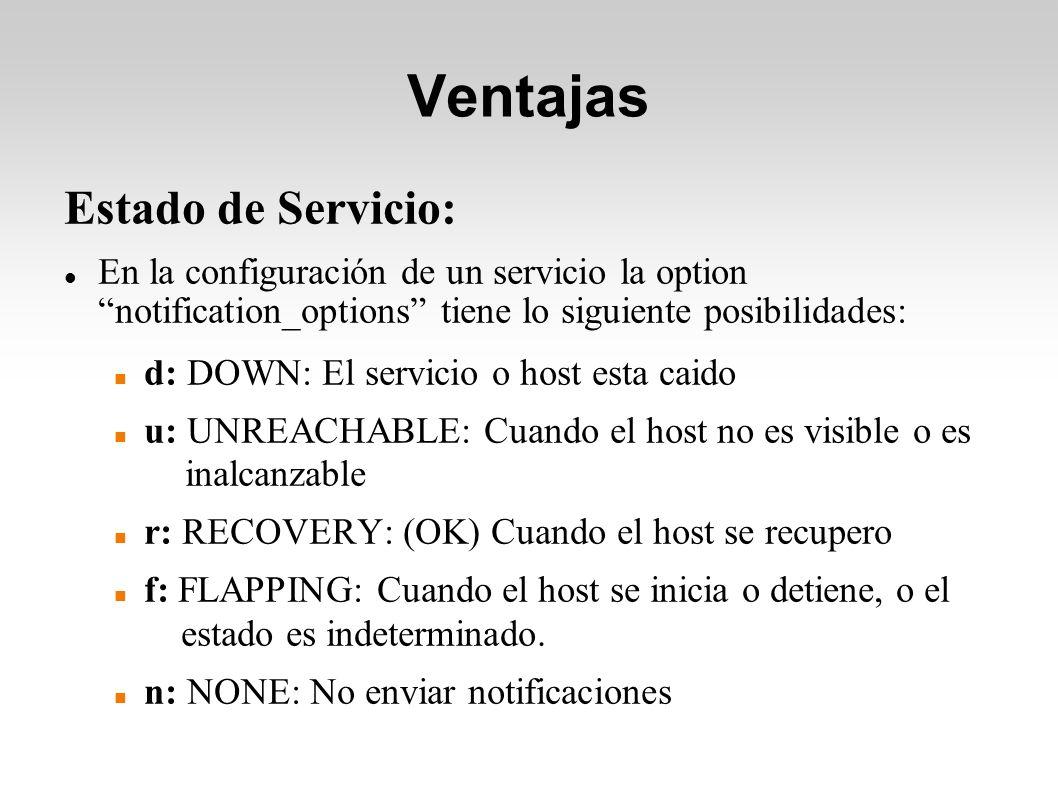Ventajas Estado de Servicio: En la configuración de un servicio la option notification_options tiene lo siguiente posibilidades: d: DOWN: El servicio o host esta caido u: UNREACHABLE: Cuando el host no es visible o es inalcanzable r: RECOVERY: (OK) Cuando el host se recupero f: FLAPPING: Cuando el host se inicia o detiene, o el estado es indeterminado.