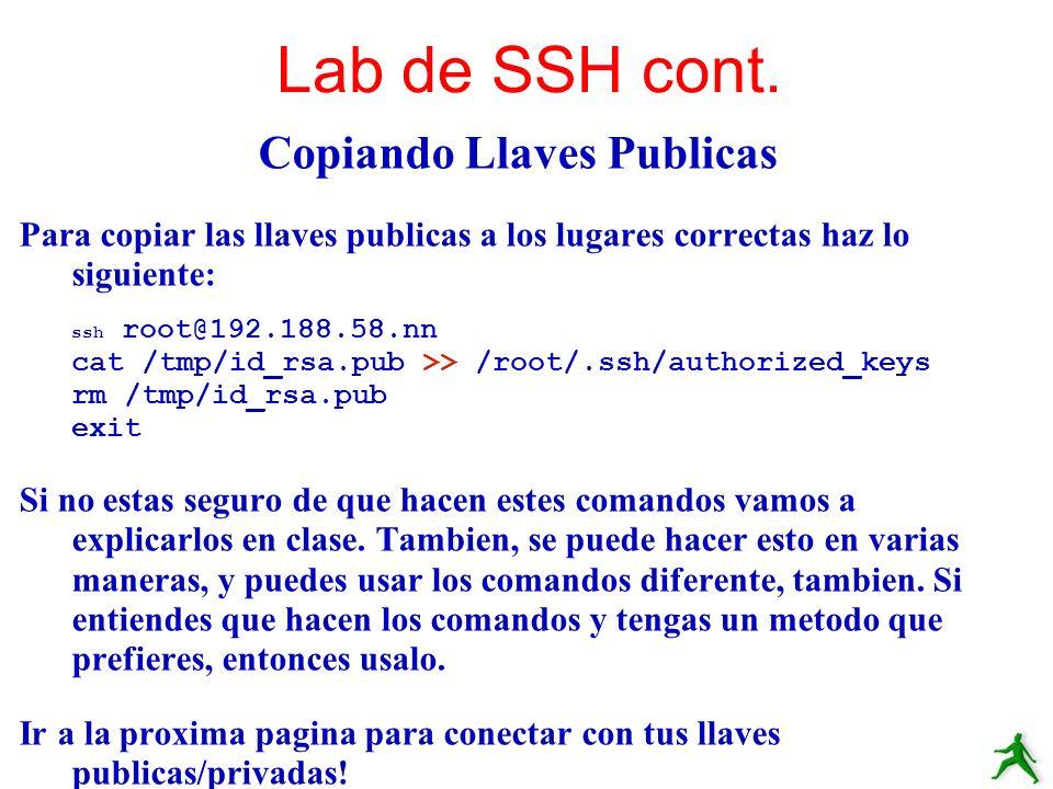 Copiando Llaves Publicas Para copiar las llaves publicas a los lugares correctas haz lo siguiente: ssh root@192.188.58.nn cat /tmp/id_rsa.pub >> /root