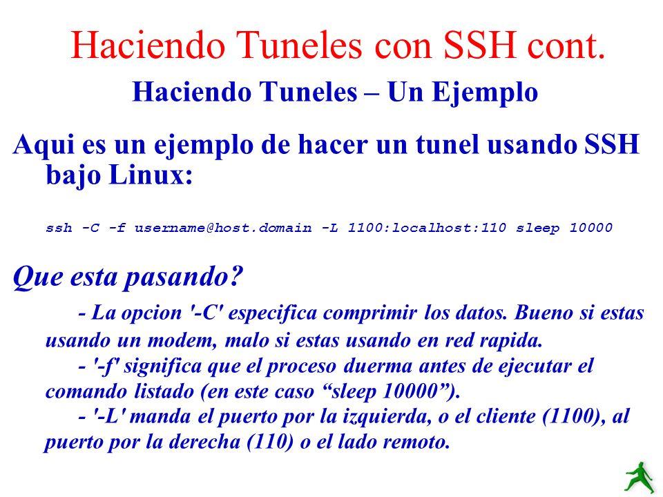 Haciendo Tuneles – Un Ejemplo Aqui es un ejemplo de hacer un tunel usando SSH bajo Linux: ssh -C -f username@host.domain -L 1100:localhost:110 sleep 1