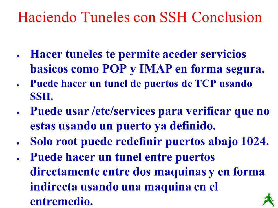 Hacer tuneles te permite aceder servicios basicos como POP y IMAP en forma segura. Puede hacer un tunel de puertos de TCP usando SSH. Puede usar /etc/