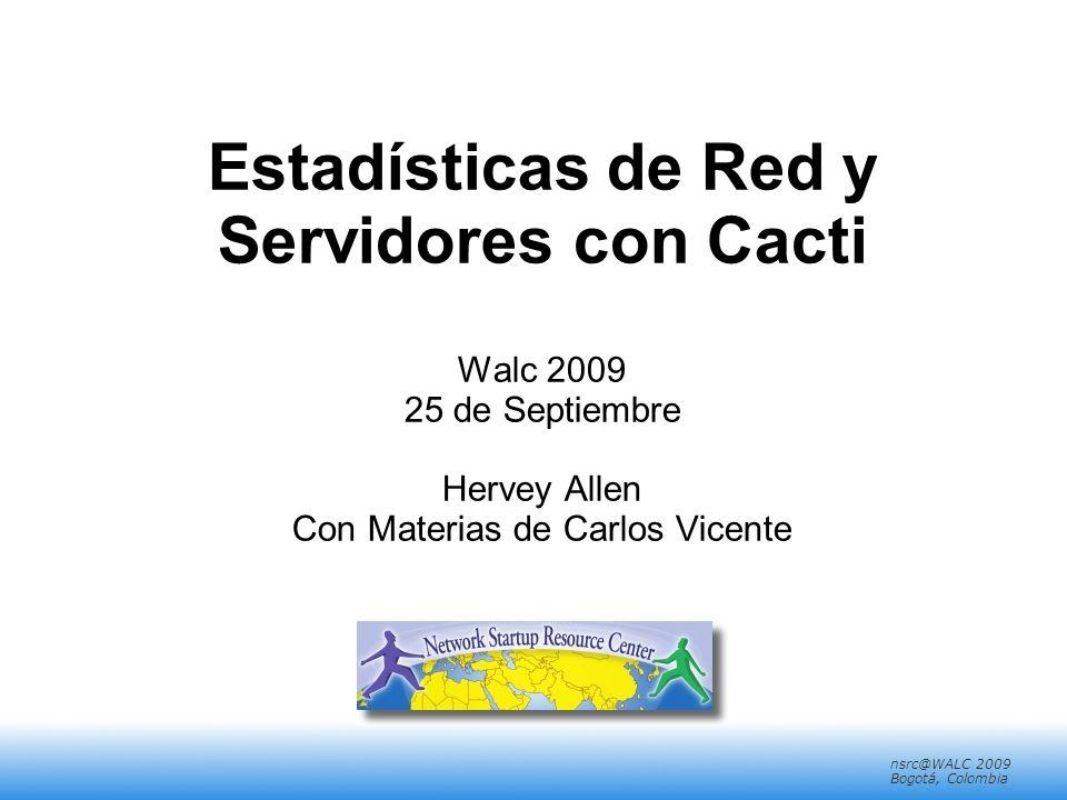 nsrc@walc 2008 Mérida, Venezuela nsrc@WALC 2009 Bogotá, Colombia Estadísticas de Red y Servidores con Cacti Walc 2009 25 de Septiembre Hervey Allen Con Materias de Carlos Vicente