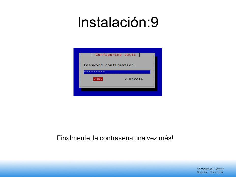 nsrc@walc 2008 Mérida, Venezuela nsrc@WALC 2009 Bogotá, Colombia Instalación:9 Finalmente, la contraseña una vez más!