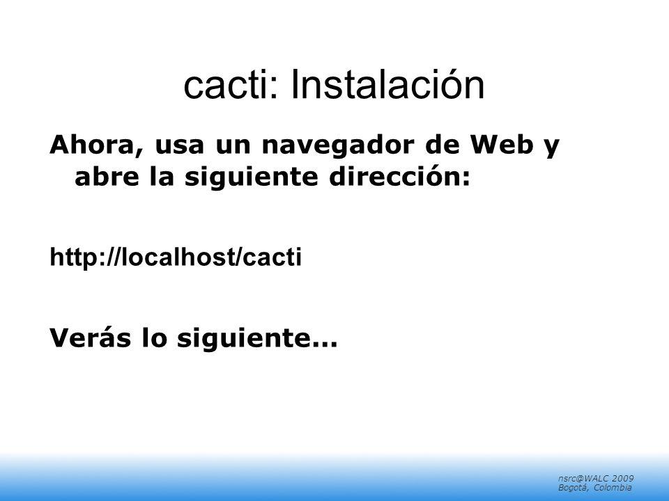 nsrc@walc 2008 Mérida, Venezuela nsrc@WALC 2009 Bogotá, Colombia cacti: Instalación Ahora, usa un navegador de Web y abre la siguiente dirección: http://localhost/cacti Verás lo siguiente...