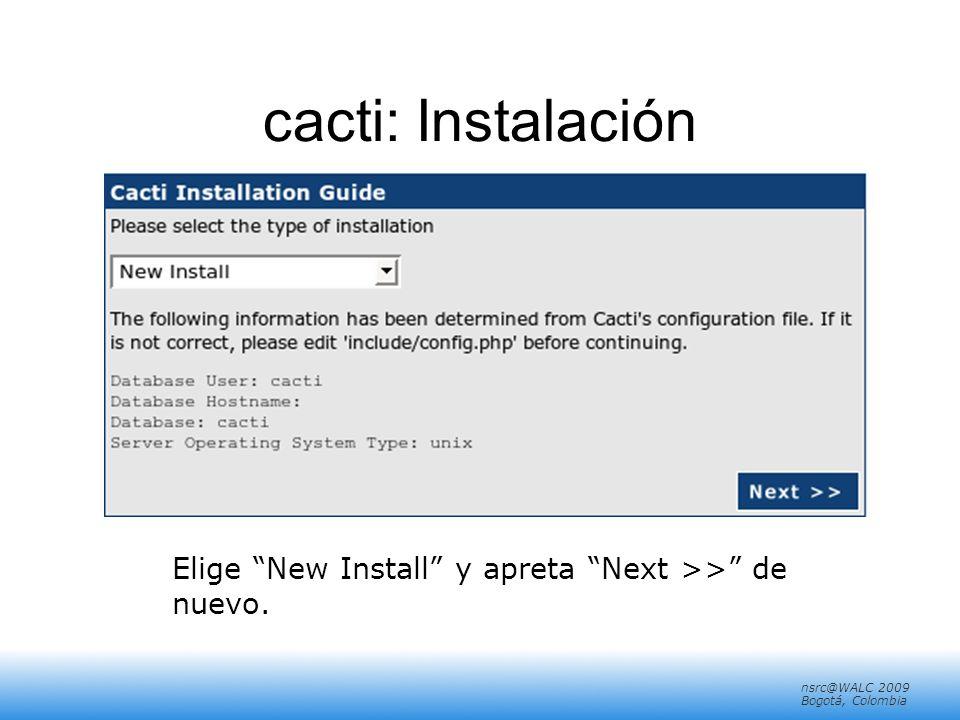 nsrc@walc 2008 Mérida, Venezuela nsrc@WALC 2009 Bogotá, Colombia cacti: Instalación Elige New Install y apreta Next >> de nuevo.