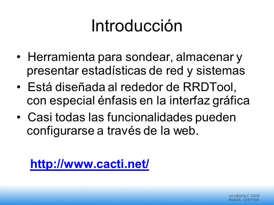 nsrc@walc 2008 Mérida, Venezuela nsrc@WALC 2009 Bogotá, Colombia Introducción Herramienta para sondear, almacenar y presentar estadísticas de red y sistemas Está diseñada al rededor de RRDTool, con especial énfasis en la interfaz gráfica Casi todas las funcionalidades pueden configurarse a través de la web.