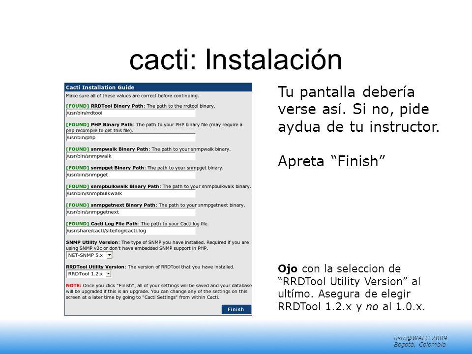 nsrc@walc 2008 Mérida, Venezuela nsrc@WALC 2009 Bogotá, Colombia cacti: Instalación Tu pantalla debería verse así.