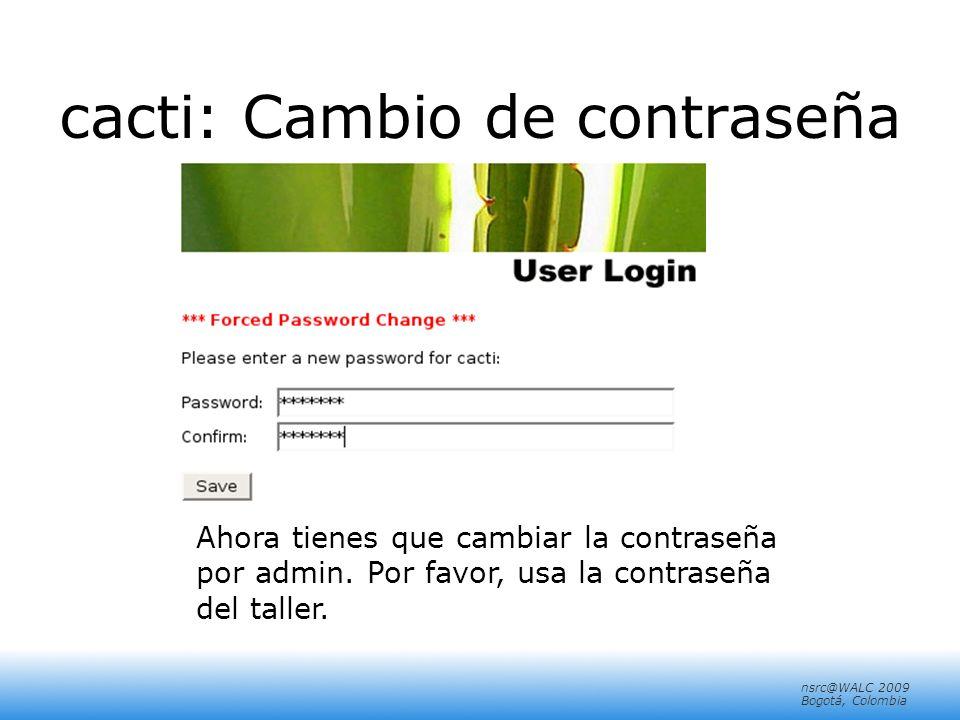 nsrc@walc 2008 Mérida, Venezuela nsrc@WALC 2009 Bogotá, Colombia cacti: Cambio de contraseña Ahora tienes que cambiar la contraseña por admin.