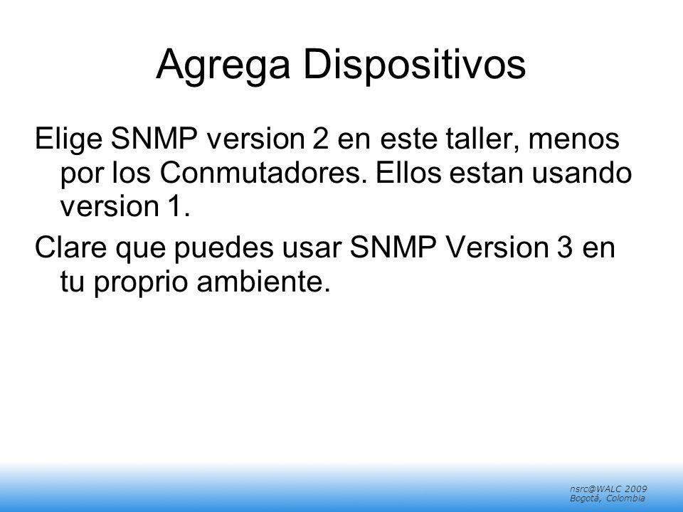 nsrc@walc 2008 Mérida, Venezuela nsrc@WALC 2009 Bogotá, Colombia Agrega Dispositivos Elige SNMP version 2 en este taller, menos por los Conmutadores.