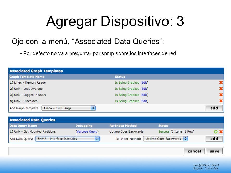 nsrc@walc 2008 Mérida, Venezuela nsrc@WALC 2009 Bogotá, Colombia Agregar Dispositivo: 3 Ojo con la menú, Associated Data Queries: - Por defecto no va a preguntar por snmp sobre los interfaces de red.