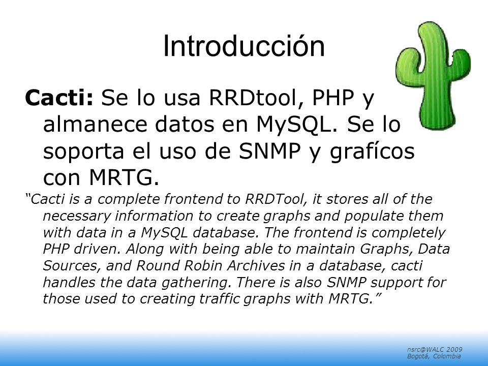 nsrc@walc 2008 Mérida, Venezuela nsrc@WALC 2009 Bogotá, Colombia Introducción Cacti: Se lo usa RRDtool, PHP y almanece datos en MySQL.