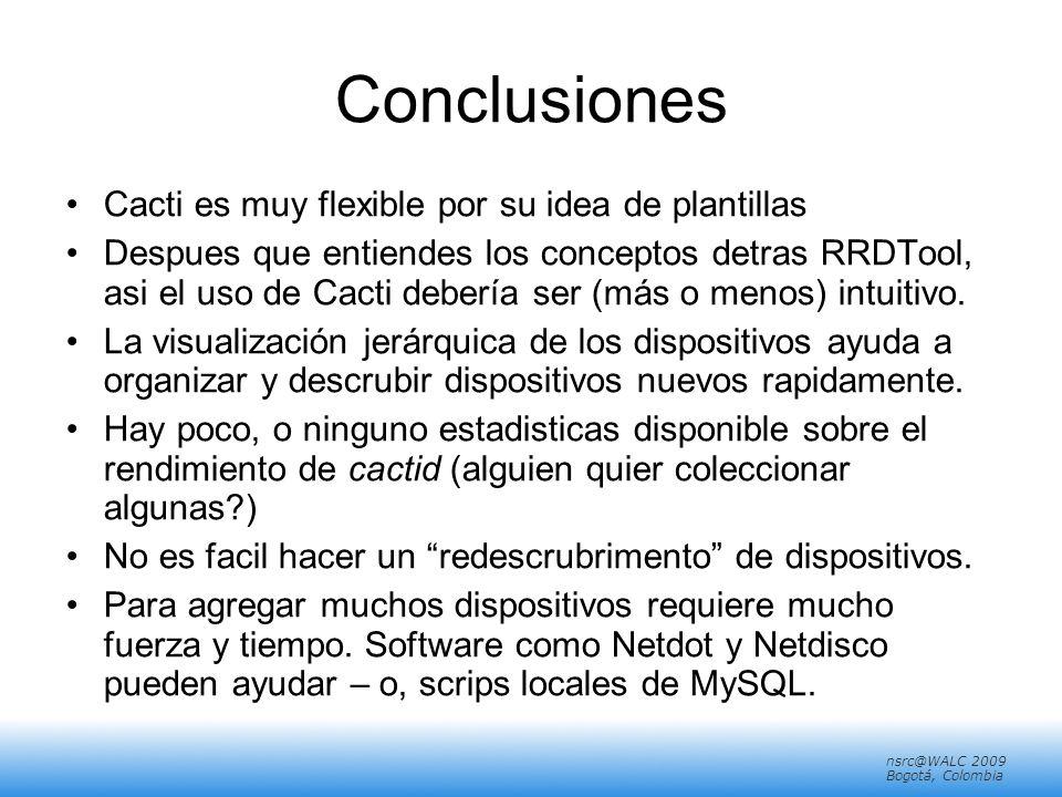 nsrc@walc 2008 Mérida, Venezuela nsrc@WALC 2009 Bogotá, Colombia Conclusiones Cacti es muy flexible por su idea de plantillas Despues que entiendes los conceptos detras RRDTool, asi el uso de Cacti debería ser (más o menos) intuitivo.