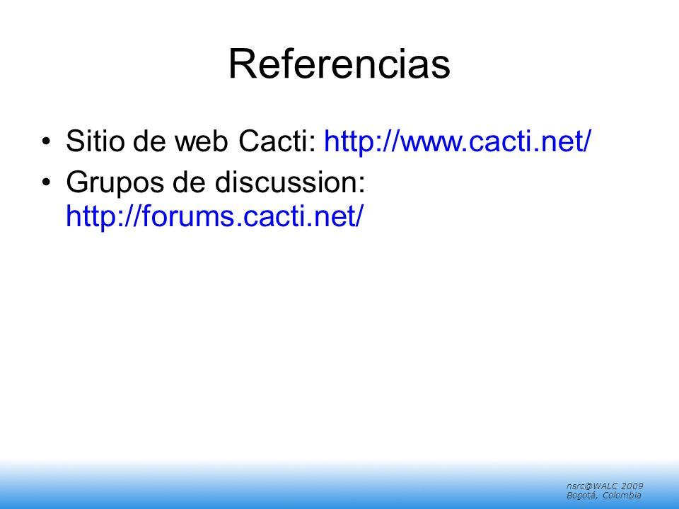 nsrc@walc 2008 Mérida, Venezuela nsrc@WALC 2009 Bogotá, Colombia Referencias Sitio de web Cacti: http://www.cacti.net/ Grupos de discussion: http://forums.cacti.net/