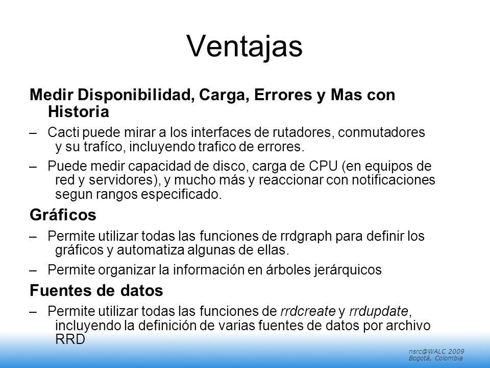 nsrc@walc 2008 Mérida, Venezuela nsrc@WALC 2009 Bogotá, Colombia Ventajas Medir Disponibilidad, Carga, Errores y Mas con Historia –Cacti puede mirar a los interfaces de rutadores, conmutadores y su trafíco, incluyendo trafico de errores.