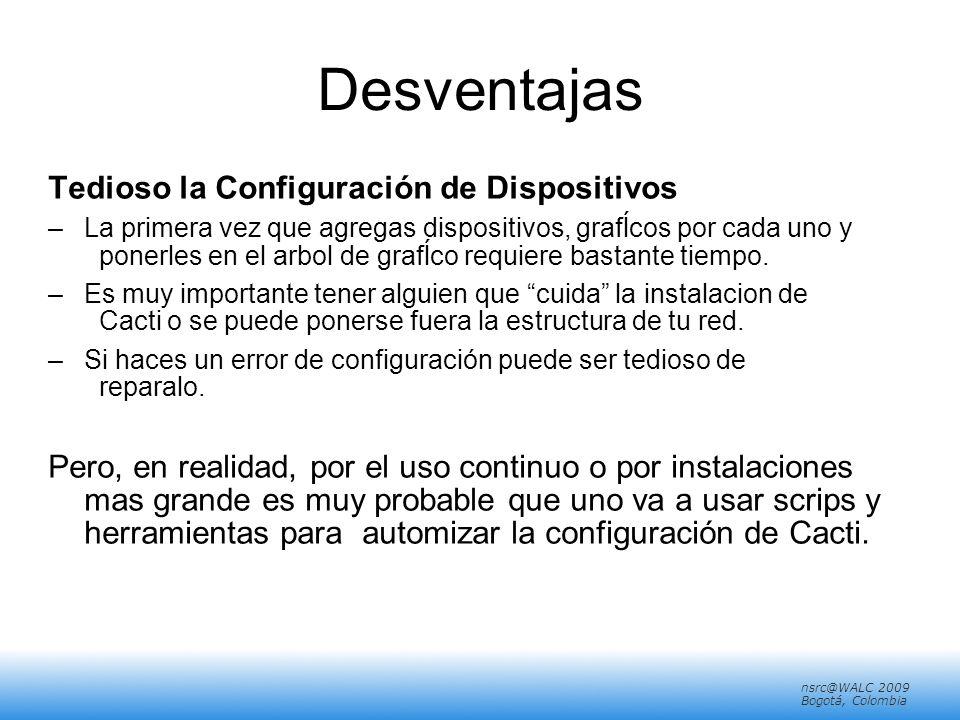 nsrc@walc 2008 Mérida, Venezuela nsrc@WALC 2009 Bogotá, Colombia Desventajas Tedioso la Configuración de Dispositivos –La primera vez que agregas dispositivos, grafĺcos por cada uno y ponerles en el arbol de grafĺco requiere bastante tiempo.